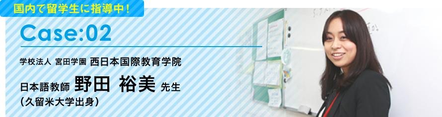 [Case:02]国内で留学生に指導中!学校法人 宮田学園 西日本国際教育学院 日本語教師 野田 裕美 先生(久留米大学出身)