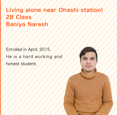 Living alone near Ohashi station!2B Class Name : Baniya Naresh/Enrolled in April, 2015. He is a hard working and honest student.