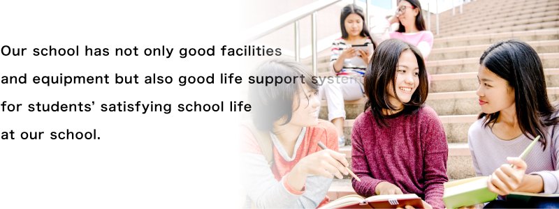 Our school has not only good facilities and equipment but also good life support system for students' satisfying school life at our school.