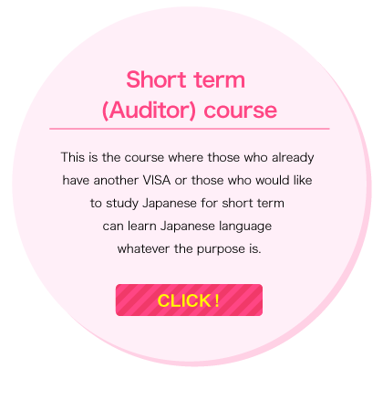 Short term (Auditor) course/This is the course where those who already have another VISA or those who would like to study Japanese for short term can learn Japanese language whatever the purpose is./Click!