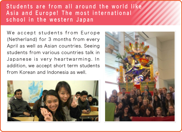 Students are from all around the world like Asia and Europe! The most international school in the western Japan/We accept students from Europe(Netherland) for 3 months from every April as well as Asian countries. Seeing students from various countries talk in Japanese is very heartwarming. In addition, we accept short term students from Korean and Indonesia as well.