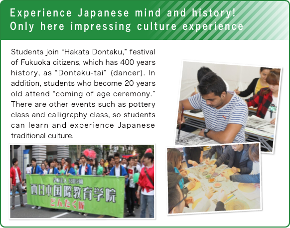 "Experience Japanese mind and history! Only here impressing culture experience/Students join ""Hakata Dontaku,"" festival of Fukuoka citizens, which has 400 years history, as ""Dontaku-tai""(dancer). In addition, students who become 20 years old attend ""coming of age ceremony."" There are other events such as pottery class and calligraphy class, so students can learn and experience Japanese traditional culture."