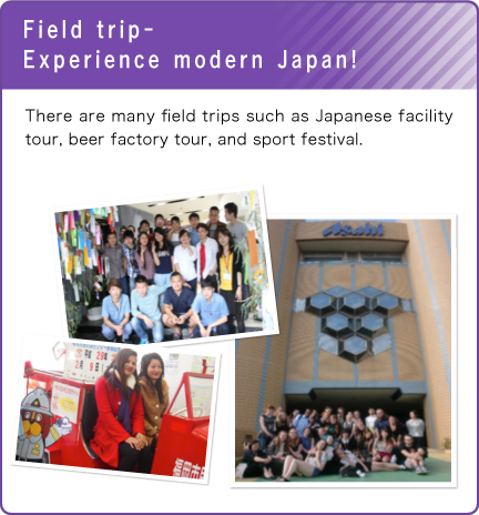 Field trip-Experience modern Japan!/There are many field trips such as Japanese facility tour, beer factory tour, and sport festival.