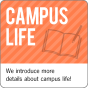Campus Life:We introduce more details about campus life!