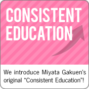 Consistent Education:We introduce Miyata Gakuen's original Consistent Education!