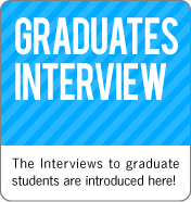 GRADUATES INTERVIEW:The Interviews to graduate students are introduced here!