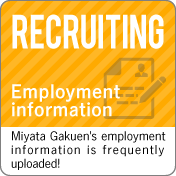 Employment information :Miyata Gakuen's employment information is frequently uploaded!