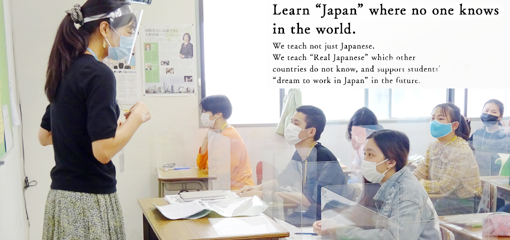 Learn Japan where no one knows in the world.We teach not just Japanese. We teach Real Japanese which other countries do not know, and support students' dream to work in Japan in the future.