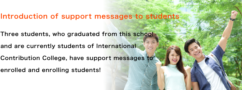 Introduction of support messages to students Three students, who graduated from this school and are currently students of International Contribution College, have support messages to enrolled and enrolling students!