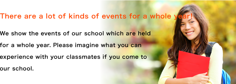 There are a lot of kinds of events for a whole year!We show the events of our school which are held for a whole year. Please imagine what you can experience with your classmates if you come to our school.