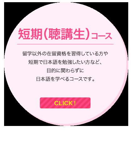 短期(聴講生)コース/留学以外の在留資格を習得している方や短期で日本語を勉強したい方など、目的に関わらずに日本語を学べるコースです。/CLICK!