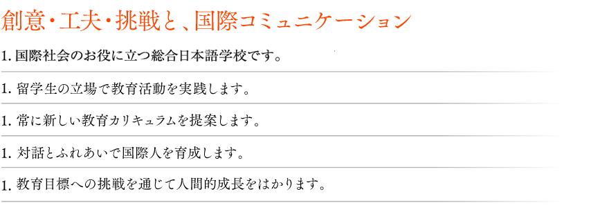 創意・工夫・挑戦と、国際コミュニケーション/1. 西日本国際教育学院は、国際社会のお役に立つ総合日本語学校を形成します。1. 西日本国際教育学院は、留学生の立場で教育活動を実践します。1. 西日本国際教育学院は、常に新しい教育カリキュラムを提案します。1. 西日本国際教育学院は、対話とふれあいで国際人を育成します。1. 西日本国際教育学院は、教育目標への挑戦を通じて人間的成長をはかります。