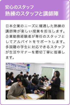 安心のスタッフ熟練のスタッフと講師陣/日本企業のニーズに精通した熟練の講師陣が楽しい授業を担当します。企業勤務経験者が専任のスタッフとしてアルバイトをサポートします。多国籍の学生に対応できるスタッフが生活やマナーを懇切丁寧に指導します。