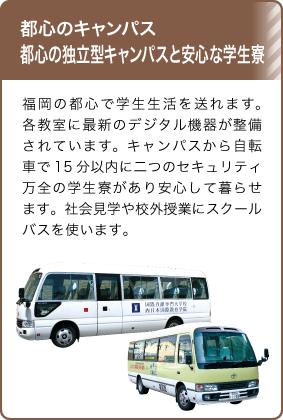 都心のキャンパス都心の独立型キャンパスと安心な学生寮/福岡の都心で学生生活を送れます。各教室に最新のデジタル機器が整備されています。キャンパスから自転車で15分以内に二つのセキュリティ万全の学生寮があり安心して暮らせます。社会見学や校外授業にスクールバスを使います。