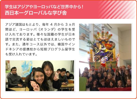 学生はアジアやヨーロッパなど世界中から!西日本一グローバルな学び舎/アジア諸国はもとより、毎年4月から3ヵ月間ほど、ヨーロッパ(オランダ)の学生を受け入れております。様々な国籍の学生が日本語で交流する姿はとてもほほえましいものです。また、通年コース以外では、韓国やインドネシアの提携校から短期プログラム留学生も受け入れています。