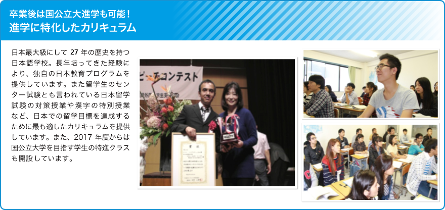 卒業後は国公立大進学も可能!進学に特化したカリキュラム/日本最大級にして24年の歴史を持つ日本語学校。長年培ってきた経験により、独自の日本教育プログラムを提供しています。また留学生のセンター試験とも言われている日本留学試験の対策授業や漢字の特別授業など、日本での留学目標を達成するために最も適したカリキュラムを提供しています。また、2017年度からは国公立大学を目指す学生の特進クラスも開設いたします。