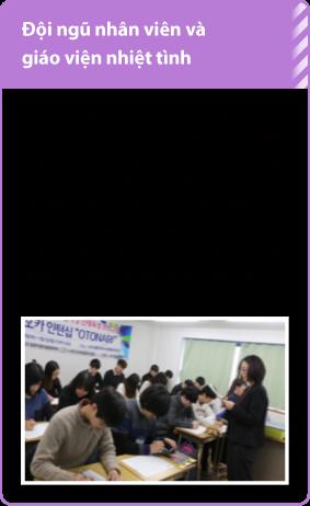 Đội ngũ nhân viên và giáo viện nhiệt tình/Đội ngũ giáo viên tinh thông am hiểu về các công ty Nhật bản sẽ đảm nhiệm tiết dạy . Những nhân viên có nhiều năm kinh nghiệm làm việc tại các công ty Nhật sẽ hỗ trợ học viên trong quá trình tìm việc làm thêm. Những nhân viên có thể đối ứng với nhiều học viên đến từ nhiều nước khác nhau sẽ chỉ đạo tân tình chu đáo với học sinh.