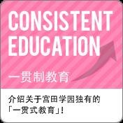一贯制教育:介绍关于宫田学园独有的「一贯式教育」!