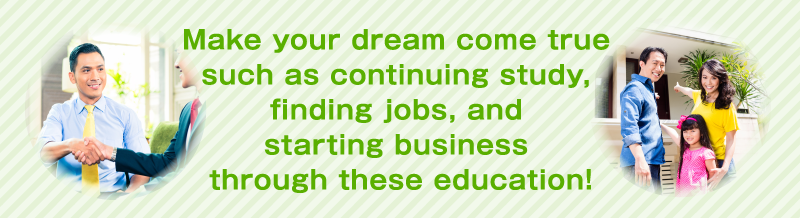 Make your dream come true such as continuing study, finding jobs, and starting business through these education!