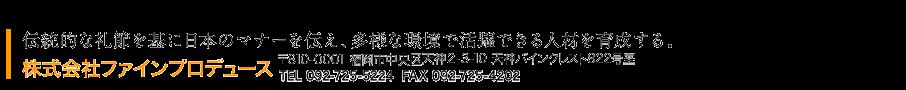 伝統的な礼節を基に日本のマナーを伝え、多様な環境で活躍できる人材を育成する。 株式会社ファインプロデュース TEL 092-725-5224 FAX 092-725-4202 〒810-0001 福岡市中央区天神2-3-10 天神パインクレスト822号